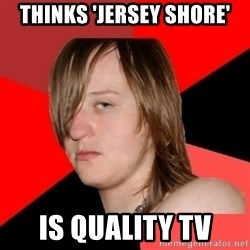 Bad Attitude Teen - thinks 'jersey shore' is quality tv