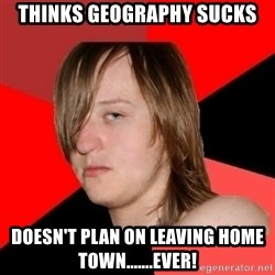 Bad Attitude Teen - thinks geography sucks doesn't plan on leaving home town.......ever!