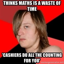 Bad Attitude Teen - thinks maths is a waste of time 'cashiers do all the counting for you'