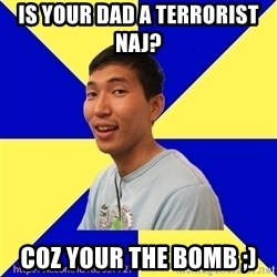 Jerk Aldarik - IS YOUR DAD A TERRORIST NAJ?   COZ YOUR THE BOMB ;)