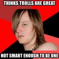 Bad Attitude Teen - thinks trolls are great not smart enough to be one