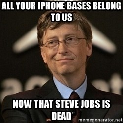 Bill Gates - all your iphone bases belong to us now that steve jobs is dead