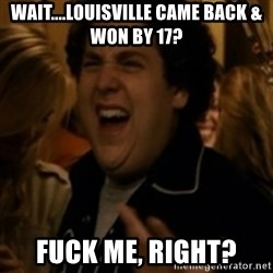Jonah Hill - Wait....Louisville came back & won by 17? fuck me, right?