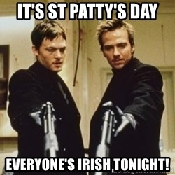 boondock saints - It's St Patty's day Everyone's irish tonight!