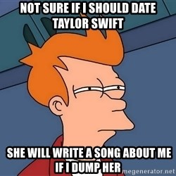 Futurama Fry - not sure if i should date taylor swift  she will write a song about me if i dump her