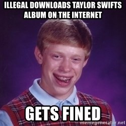 Bad Luck Brian - illegal downloads taylor swifts album on the internet gets fined