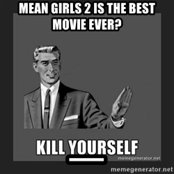 kill yourself guy - mean girls 2 is the best movie ever? _