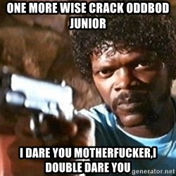Pulp Fiction - one more wise crack oddbod junior I dare you motherfucker,i double dare you
