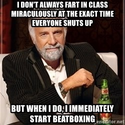 The Most Interesting Man In The World - I DON'T ALWAYS FART IN CLASS MIRACULOUSLY AT THE EXACT TIME EVERYONE SHUTS UP But when i do, i immediately start beAtboxing