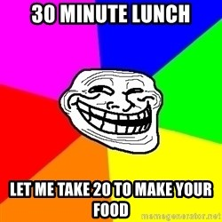 Trollface - 30 minute lunch let me take 20 to make your food