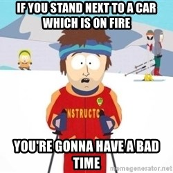 South Park Ski Teacher - IF YOU Stand next to a car which is on fire YOu're gonna have a bad time