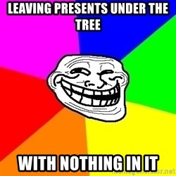 Trollface - leaving presents under the tree with nothing in it