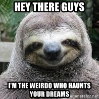 Sexual Sloth - hey there guys I'm the weirdo who haunts your dreams