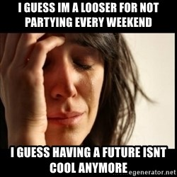 First World Problems - i guess im a looser for not partying every weekend  i guess having a future isnt cool anymore