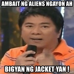 willie revillame you dont do that to me - AMBait ng aliens ngayon ah bigyan ng jacket yan !