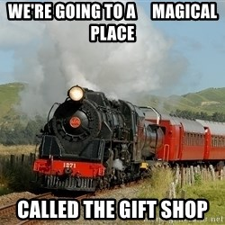 Success Train - we're going to a     magical place called the gift shop