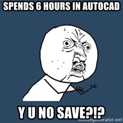 Y U No - spends 6 hours in autocad y u no save?!?