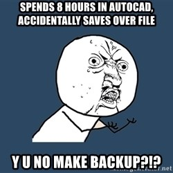 Y U No - spends 8 hours in autocad,     accidentally saves over file y u no make backup?!?