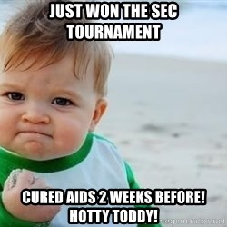 fist pump baby - Just won the sec tourNament Cured aids 2 weeks before! Hotty toddy!