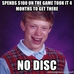 Bad Luck Brian - spends $100 on the game took it 4 months to get there no disc