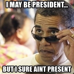 Obamawtf - i MAY BE PRESIDENT... BUT I SURE AINT PRESENT
