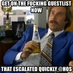 That escalated quickly-Ron Burgundy - GET ON THE FUCKING GUESTLIST NOW THAT ESCALATED QUICKLY @HOS