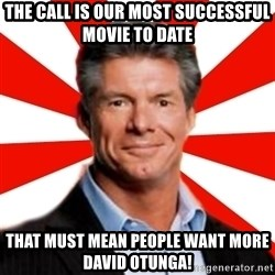 Vince McMahon Logic - the call is our most successful movie to date that must mean people want more david otunga!