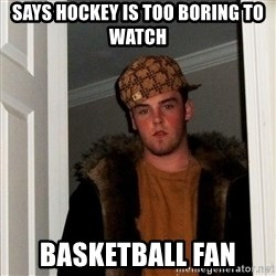 Scumbag Steve - Says hockey is too boring to watch basketball fan