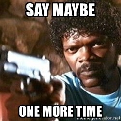 Pulp Fiction - say maybe one more time