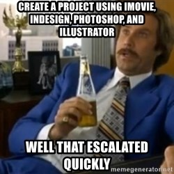 That escalated quickly-Ron Burgundy - create a project using imovie, indesign, photoshop, and illustrator well that escalated quickly