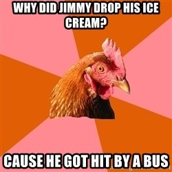 Anti Joke Chicken - why did jimmy drop his ice cream? cause he got hit by a bus
