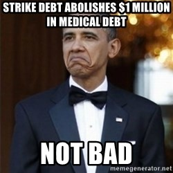 Not Bad Obama - Strike Debt Abolishes $1 MILLION in medical debt Not bad