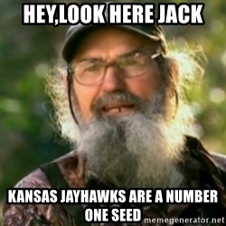Duck Dynasty - Uncle Si  - Hey,look here Jack  Kansas Jayhawks are a number one seed