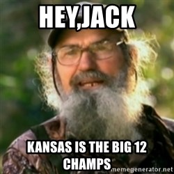 Duck Dynasty - Uncle Si  - Hey,Jack kansas is the big 12 champs