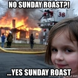 Disaster Girl - No sunday roast?! ...yes sunday roast