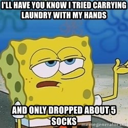 I'll have you know Spongebob - I'll Have you know I tried carrying laundry with my hands and only dropped about 5 socks