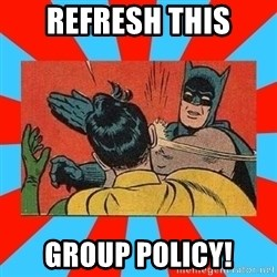 Batman Bitchslap - refresh this group policy!