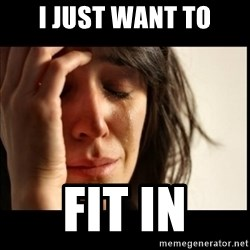 First World Problems - I just want to fit in