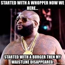 Fat Rick Ross - Started with a whopper now we here... Started with a burger then my waistline disappeared.