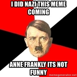 Advice Hitler - i did nazi this meme coming anne frankly its not funny