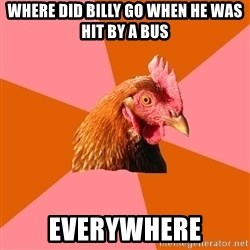 Anti Joke Chicken - where did billy go when he was hit by a bus everywhere