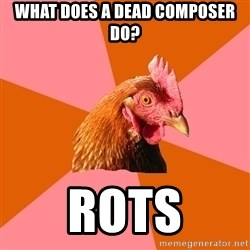 Anti Joke Chicken - what does a dead composer do? rots