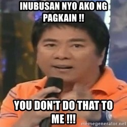 willie revillame you dont do that to me - INUBUSAN NYO AKO NG PAGKAIN !! YOU DON'T DO THAT TO ME !!!