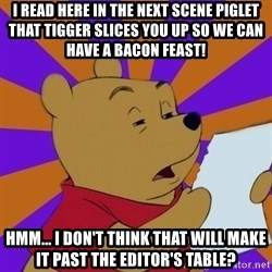 Skeptical Pooh - I read here in the next scene Piglet that Tigger slices you up so we can have a bacon feast! hmm... i don't think that will make it past the editor's table?