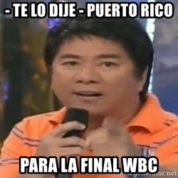 willie revillame you dont do that to me - - TE LO DIJE - PUERTO RICO PARA LA FINAL WBC