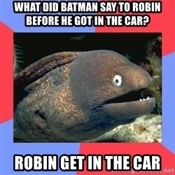 Bad Joke Eels - what did Batman say to robin before he got in the car? RObin get in the car