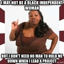 Sassy Black Woman - I MAY NOT BE A BLACK INDEPENDENT WOMAN BUT I DON'T NEED NO MAN TO HOLD ME DOWN WHEN I LEAD A PROJECT
