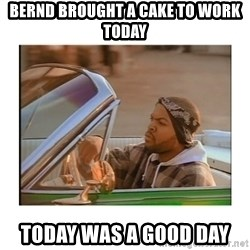 Today was a good day - Bernd brought a cake to work today today was a good day