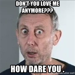 Michael Rosen stares into your soul - don't you love me anymore??? HOW DARE YOU .