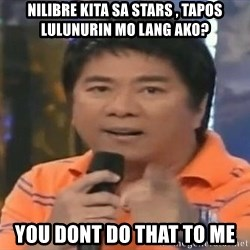 willie revillame you dont do that to me - Nilibre kita sa stars , Tapos lulunurin mo lang ako? you dont do that to me
